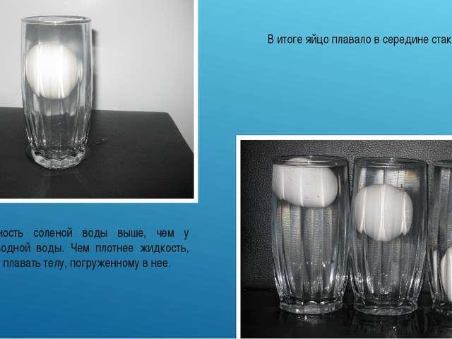 В итоге яйцо плавало в середине стакана. Плотность соленой воды выше, чем у в...