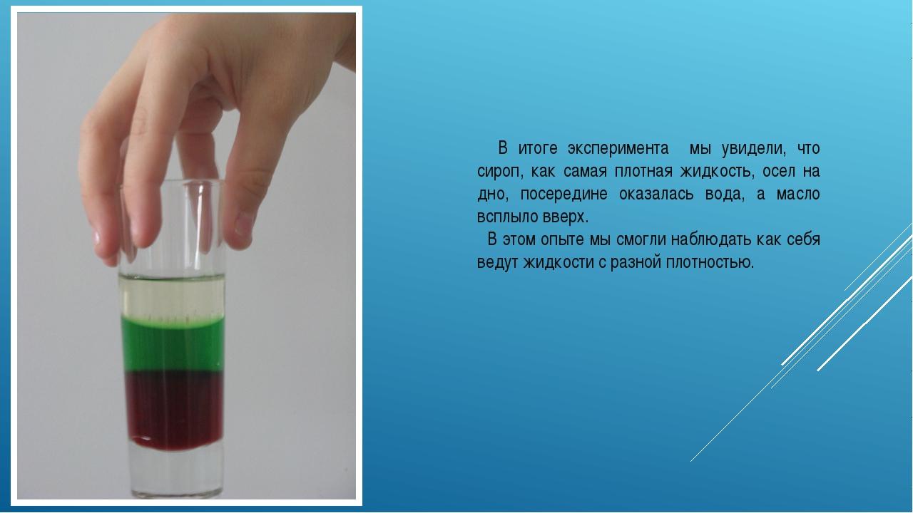 В итоге эксперимента мы увидели, что сироп, как самая плотная жидкость, осел...