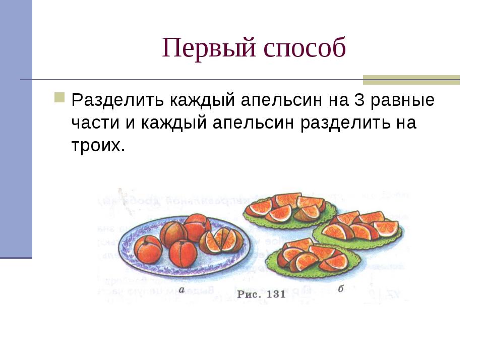 Первый способ Разделить каждый апельсин на 3 равные части и каждый апельсин р...