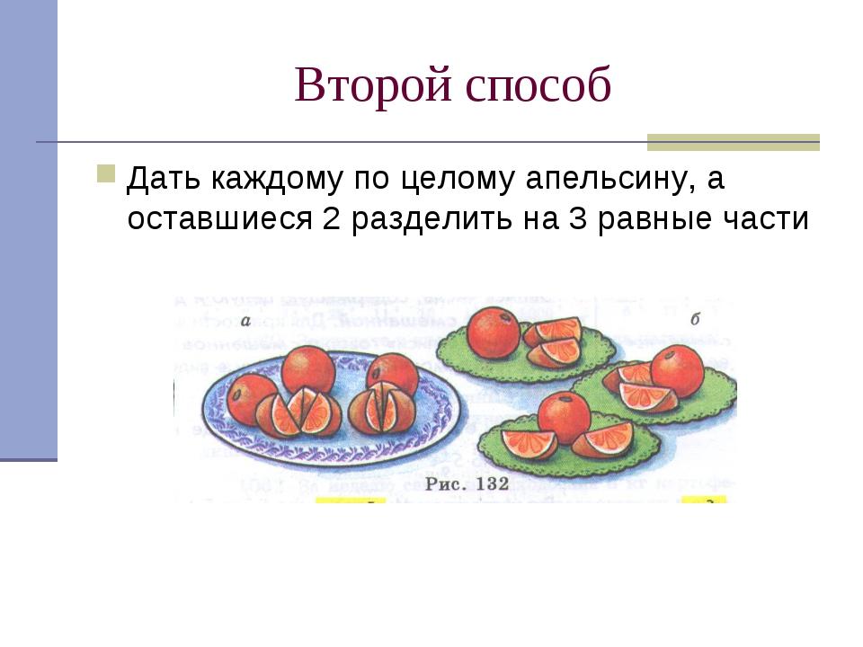 Второй способ Дать каждому по целому апельсину, а оставшиеся 2 разделить на 3...