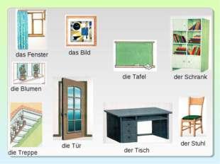 das Fenster die Blumen die Treppe das Bild die Tür die Tafel der Tisch der Sc