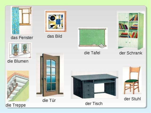 das Fenster die Blumen die Treppe das Bild die Tür die Tafel der Tisch der Sc...