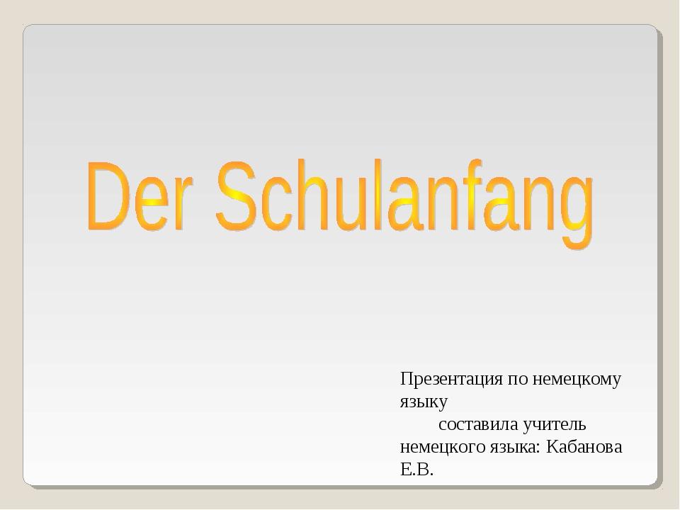 Презентация по немецкому языку составила учитель немецкого языка: Кабанова Е.В.