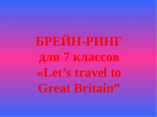 "БРЕЙН-РИНГ для 7 классов «Let's travel to Great Britain"""