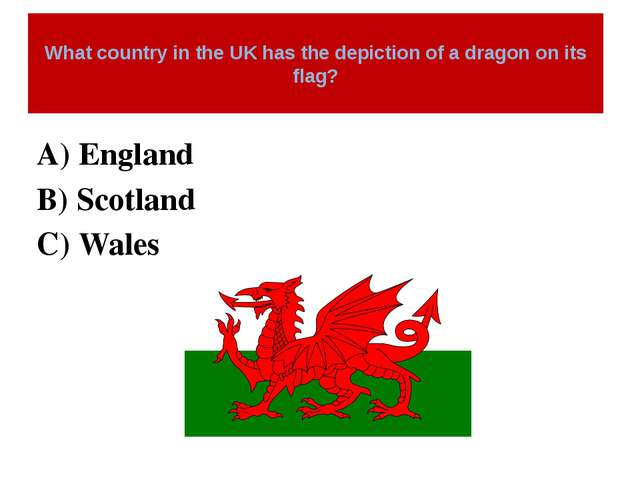 What country in the UK has the depiction of a dragon on its flag? A) England...