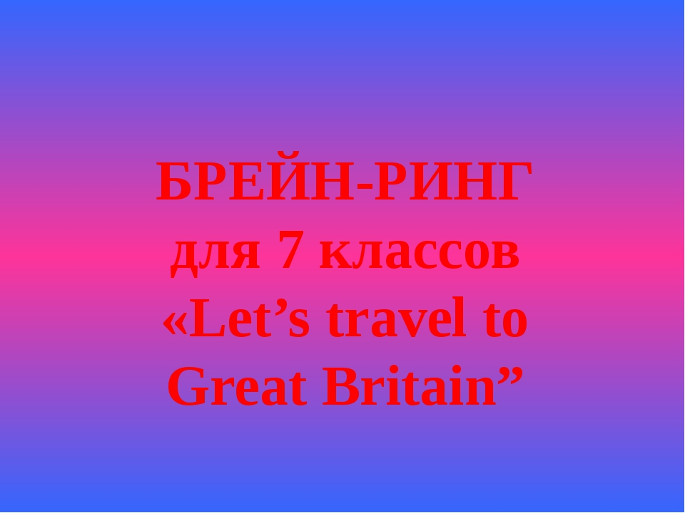БРЕЙН-РИНГ для 7 классов «Let's travel to Great Britain""
