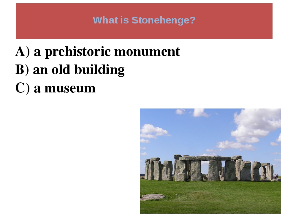 What is Stonehenge? A) a prehistoric monument B) an old building C) a museum
