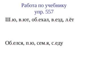 Работа по учебнику упр. 557 Ш.ю, в.ют, об.ехал, в.езд, л.ёт Об.елся, п.ю, сем