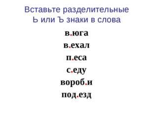 Вставьте разделительные Ь или Ъ знаки в слова в.юга в.ехал п.еса с.еду вороб.