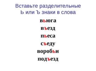Вставьте разделительные Ь или Ъ знаки в слова вьюга въезд пьеса съеду воробьи