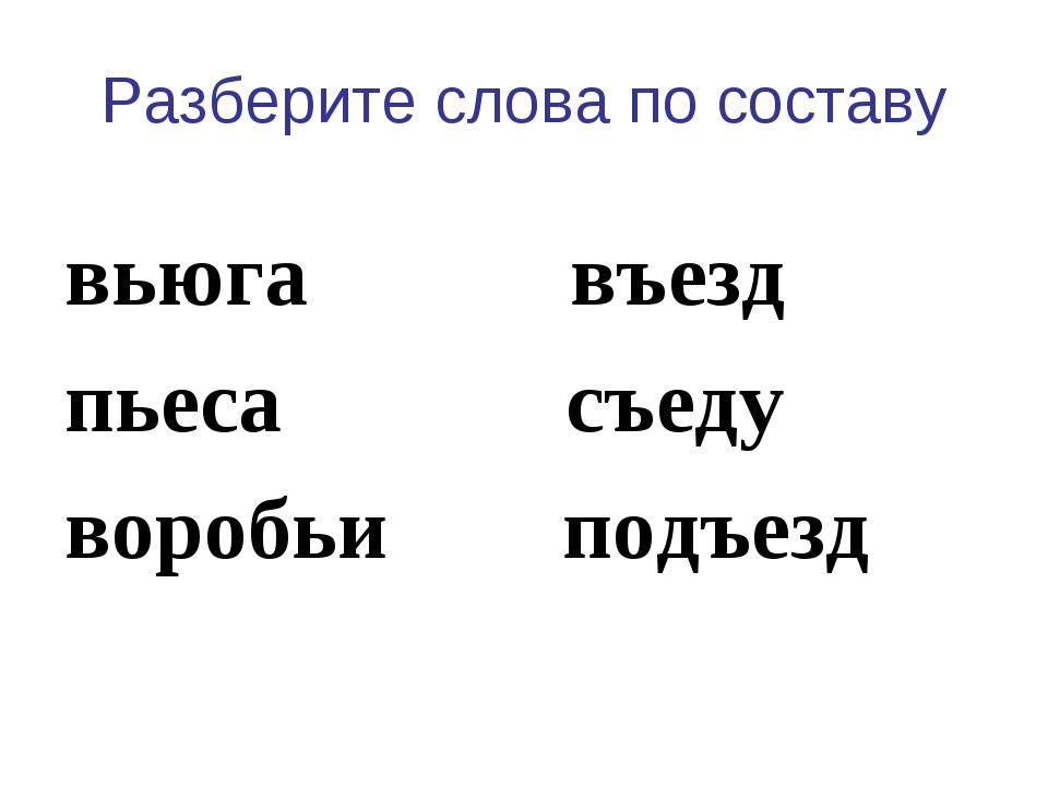 Разберите слова по составу вьюга въезд пьеса съеду воробьи подъезд