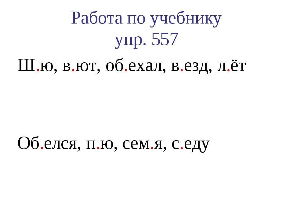 Работа по учебнику упр. 557 Ш.ю, в.ют, об.ехал, в.езд, л.ёт Об.елся, п.ю, сем...