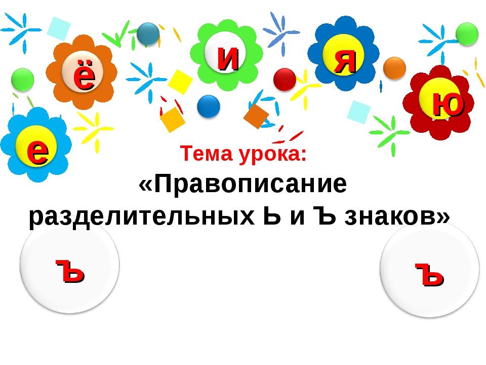 Тема урока: «Правописание разделительных Ь и Ъ знаков»