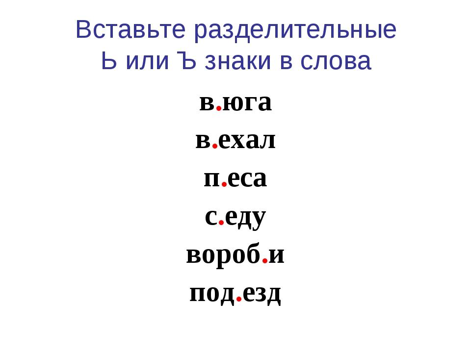 Вставьте разделительные Ь или Ъ знаки в слова в.юга в.ехал п.еса с.еду вороб....