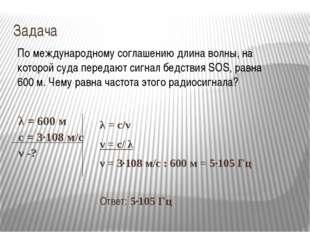 Задача λ = с/ν ν = с/ λ ν = 3∙108 м/с : 600 м = 5∙105 Гц Ответ: 5∙105 Гц По м