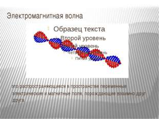 Электромагнитная волна это распространяющиеся в пространстве переменные элект
