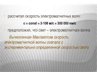 рассчитал скорость электромагнитных волн: с = сonst = 3∙108 м/с = 300 000 км/