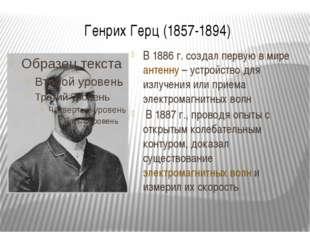 Генрих Герц (1857-1894) В 1886 г. создал первую в мире антенну – устройство д