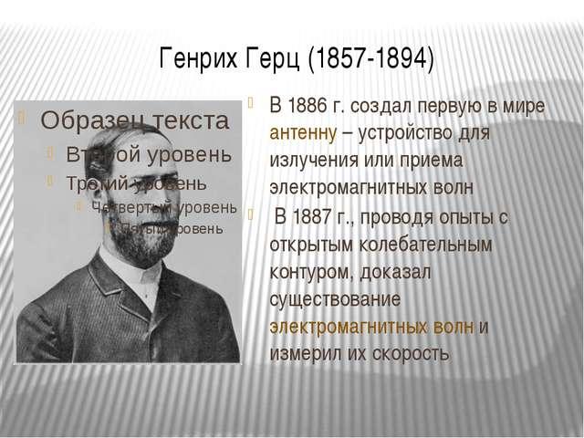 Генрих Герц (1857-1894) В 1886 г. создал первую в мире антенну – устройство д...