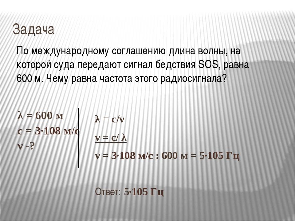 Задача λ = с/ν ν = с/ λ ν = 3∙108 м/с : 600 м = 5∙105 Гц Ответ: 5∙105 Гц По м...