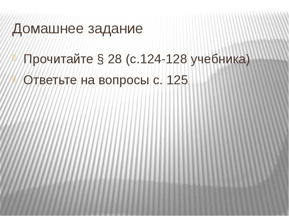 Домашнее задание Прочитайте § 28 (с.124-128 учебника) Ответьте на вопросы с....