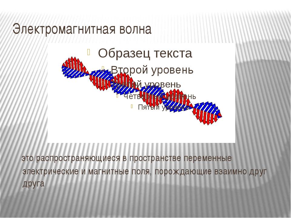 Электромагнитная волна это распространяющиеся в пространстве переменные элект...