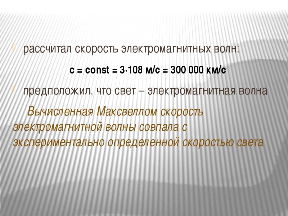 рассчитал скорость электромагнитных волн: с = сonst = 3∙108 м/с = 300 000 км/...