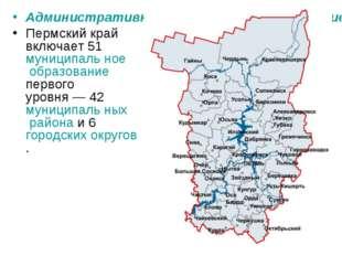 Административно-территориальное деление Пермского края Пермский край включает
