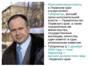 Исполнительную власть в Пермском крае осуществляют Губернатор, высший орган и