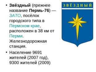 Звёздный (прежнее название Пермь-76)— ЗАТО, посёлок городского типа в Пермск