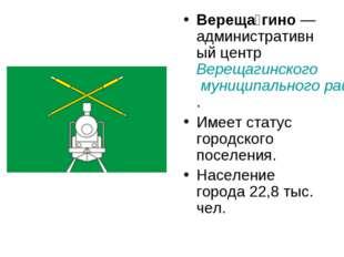 Вереща́гино—административный центр Верещагинского муниципального района. Име