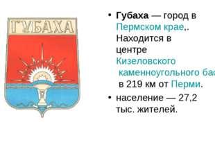 Губаха— город в Пермском крае,. Находится в центре Кизеловского каменноуголь