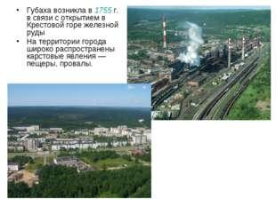 Губаха возникла в 1755г. в связи с открытием в Крестовой горе железной руды