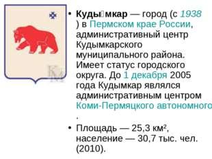 Куды́мкар— город (с 1938) в Пермском крае России, административный центр Куд