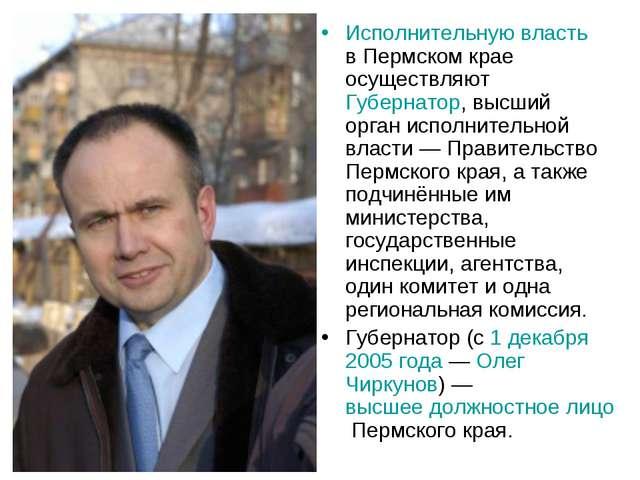 Исполнительную власть в Пермском крае осуществляют Губернатор, высший орган и...