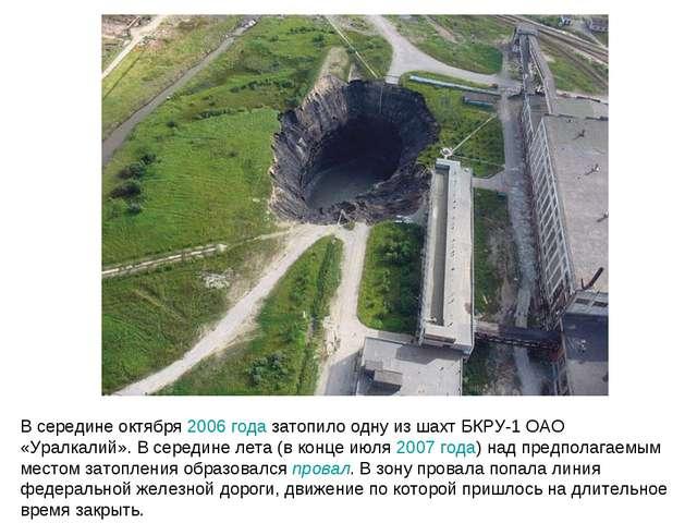 В середине октября 2006года затопило одну из шахт БКРУ-1 ОАО «Уралкалий». В...