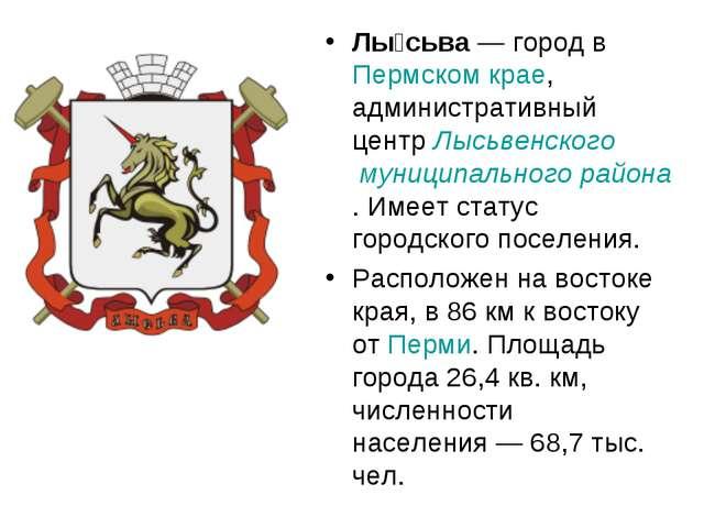 Лы́сьва— город в Пермском крае, административный центр Лысьвенского муниципа...