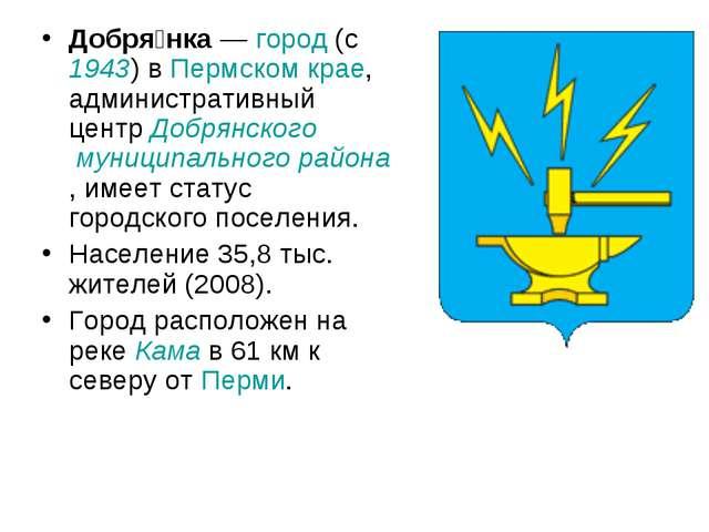 Добря́нка— город (c 1943) в Пермском крае, административный центр Добрянског...