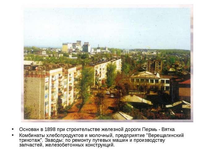 Основан в 1898 при строительстве железной дороги Пермь - Вятка Комбинаты хлеб...