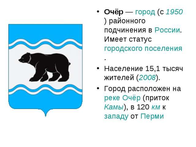 Очёр — город (с 1950) районного подчинения в России. Имеет статус городского...
