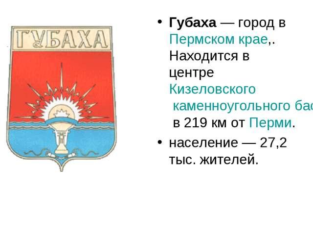 Губаха— город в Пермском крае,. Находится в центре Кизеловского каменноуголь...