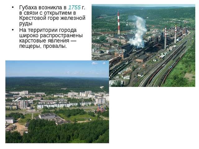 Губаха возникла в 1755г. в связи с открытием в Крестовой горе железной руды...