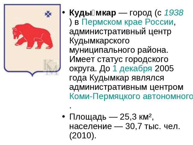 Куды́мкар— город (с 1938) в Пермском крае России, административный центр Куд...