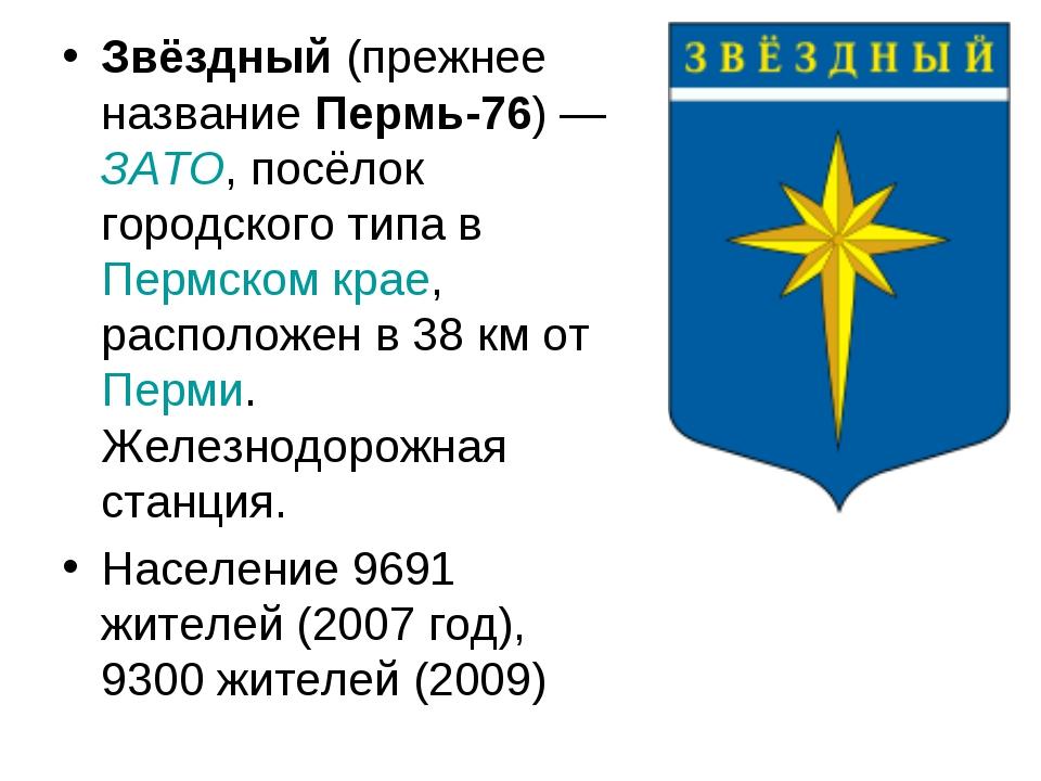 Звёздный (прежнее название Пермь-76)— ЗАТО, посёлок городского типа в Пермск...