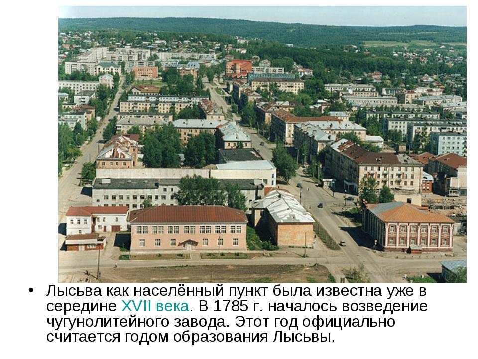 Лысьва как населённый пункт была известна уже в середине XVII века. В 1785г....