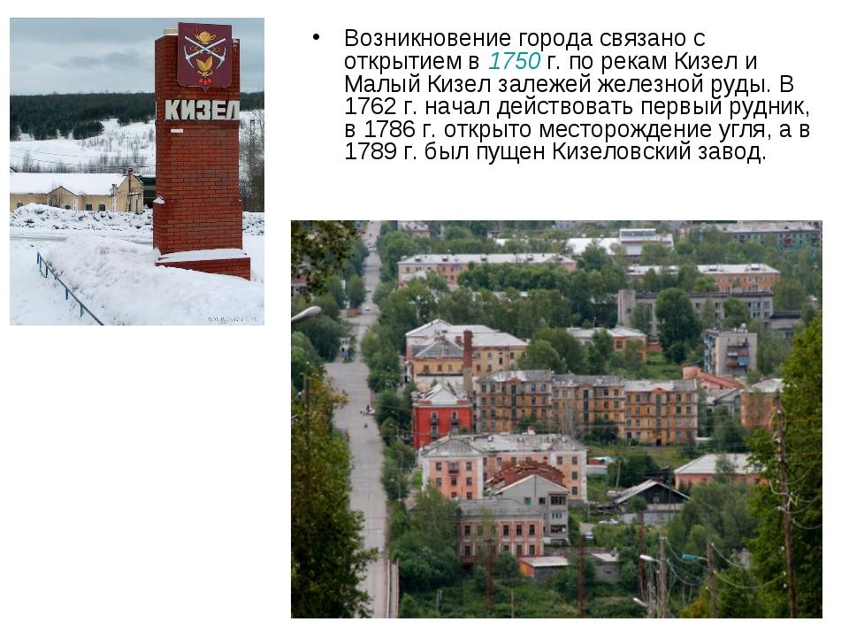 Возникновение города связано с открытием в 1750г. по рекам Кизел и Малый Киз...