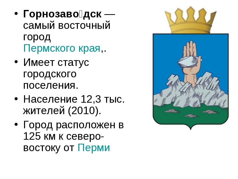 Горнозаво́дск—самый восточный город Пермского края,. Имеет статус городского...