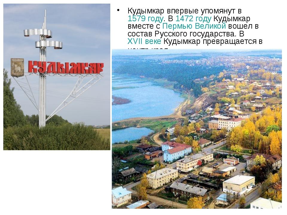 Кудымкар впервые упомянут в 1579 году. В 1472 году Кудымкар вместе с Пермью В...