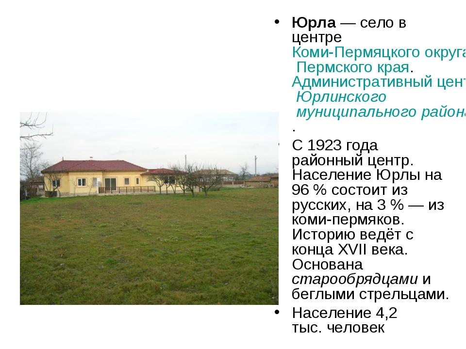 Юрла— село в центре Коми-Пермяцкого округа Пермского края. Административный...