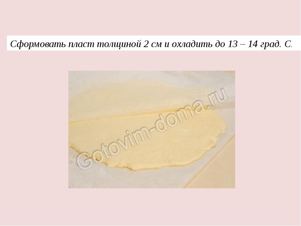 Сформовать пласт толщиной 2 см и охладить до 13 – 14 град. С.